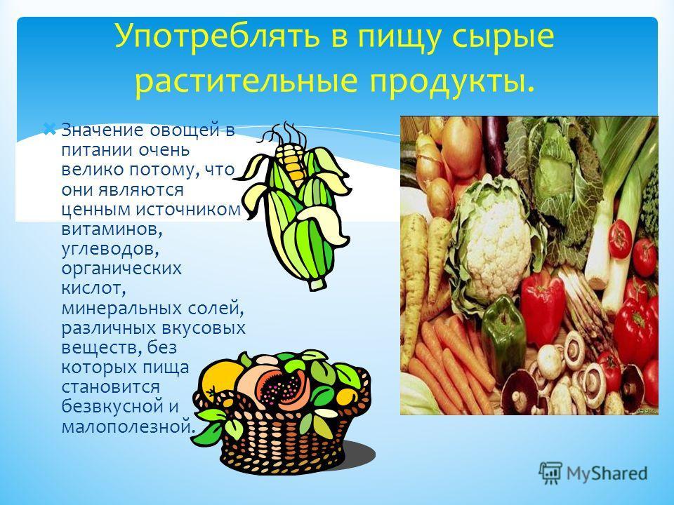Значение овощей в питании очень велико потому, что они являются ценным источником витаминов, углеводов, органических кислот, минеральных солей, различных вкусовых веществ, без которых пища становится безвкусной и малополезной. Употреблять в пищу сыры