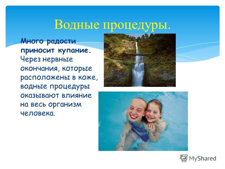 Много радости приносит купание. Через нервные окончания, которые расположены в коже, водные процедуры оказывают влияние на весь организм человека. Водные процедуры.