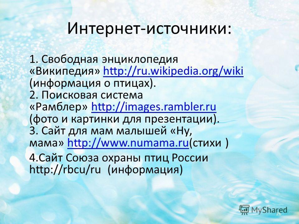 Интернет-источники: 1. Свободная энциклопедия «Википедия» http://ru.wikipedia.org/wiki (информация о птицах). 2. Поисковая система «Рамблер» http://images.rambler.ru (фото и картинки для презентации). 3. Сайт для мам малышей «Ну, мама» http://www.num