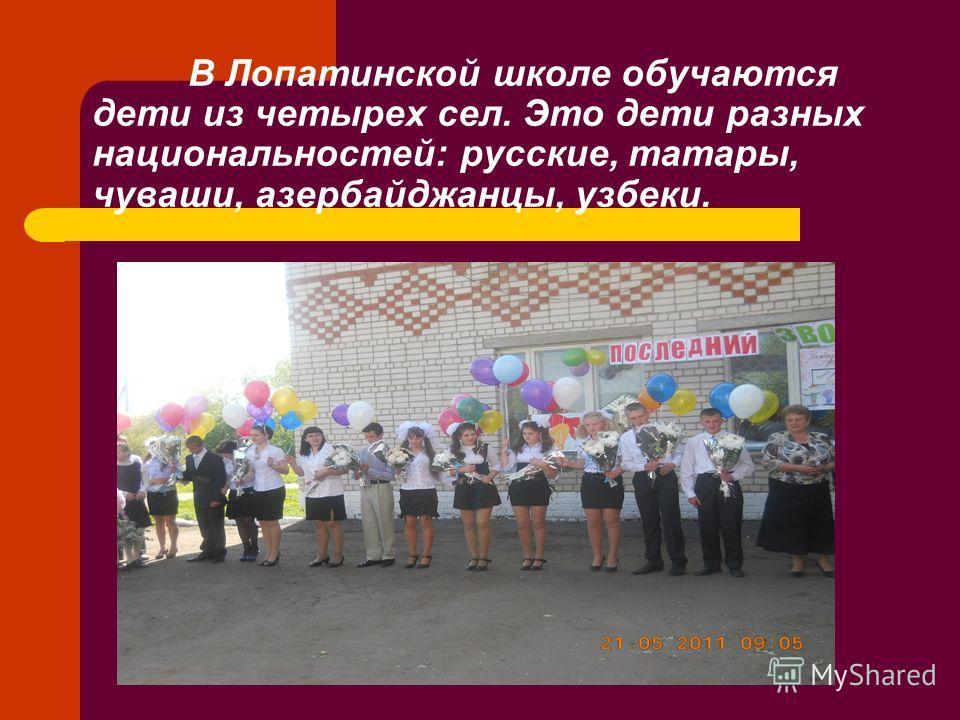 В Лопатинской школе обучаются дети из четырех сел. Это дети разных национальностей: русские, татары, чуваши, азербайджанцы, узбеки.