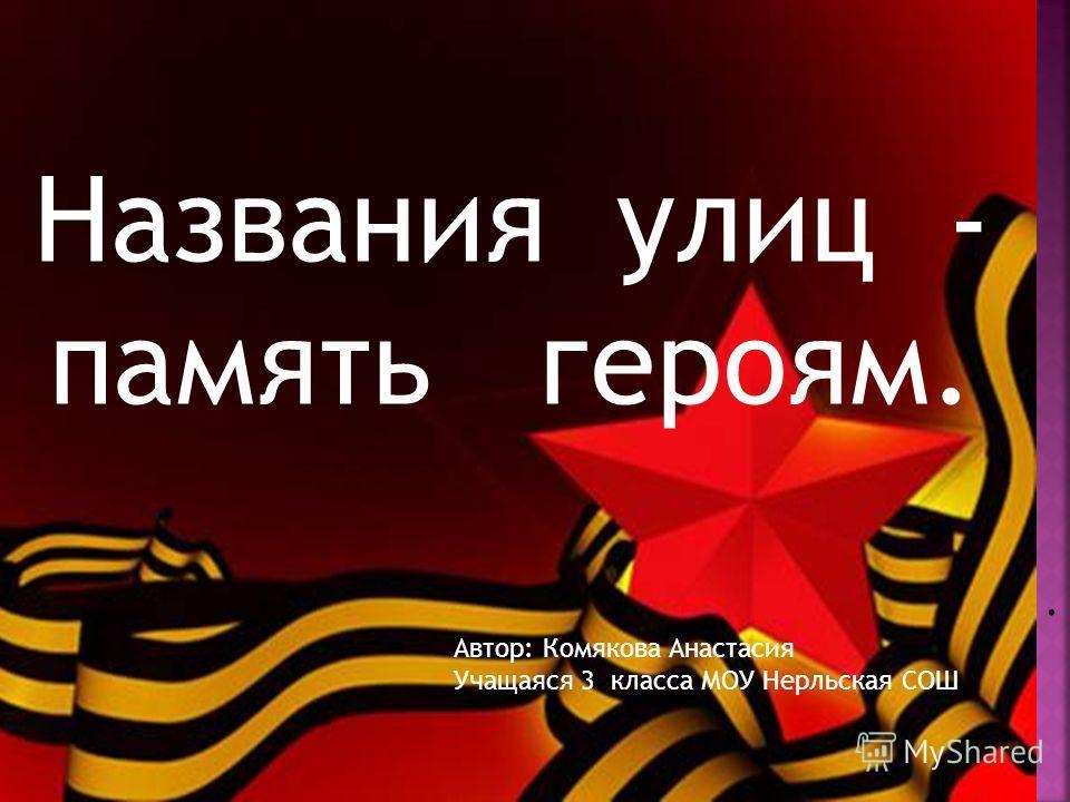 Названия улиц - память героям.. Автор: Комякова Анастасия Учащаяся 3 класса МОУ Нерльская СОШ
