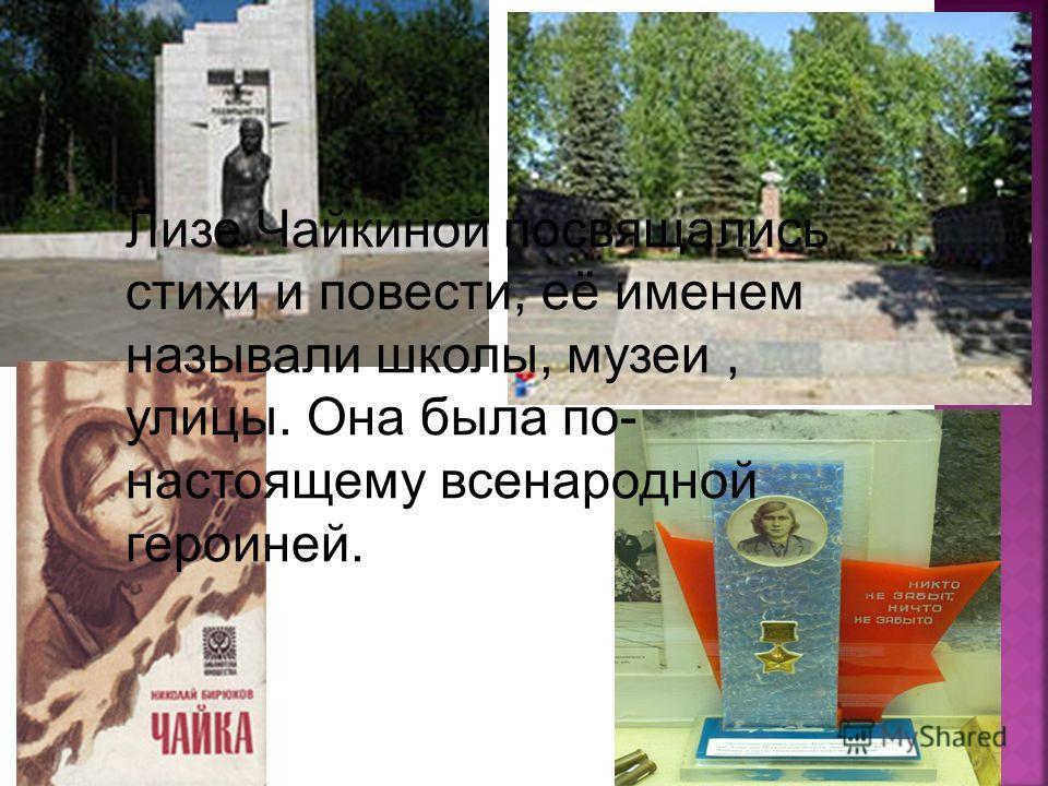 Лизе Чайкиной посвящались стихи и повести, её именем называли школы, музеи, улицы. Она была по- настоящему всенародной героиней.