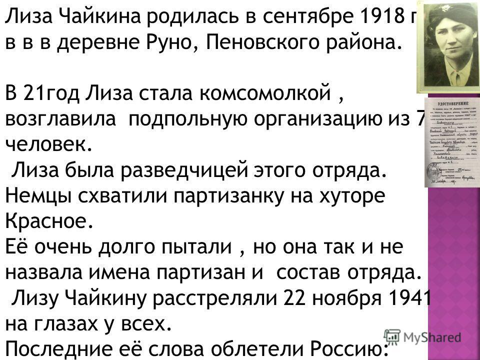Лиза Чайкина родилась в сентябре 1918 года в в в деревне Руно, Пеновского района. В 21 год Лиза стала комсомолкой, возглавила подпольную организацию из 70 человек. Лиза была разведчицей этого отряда. Немцы схватили партизанку на хуторе Красное. Её оч