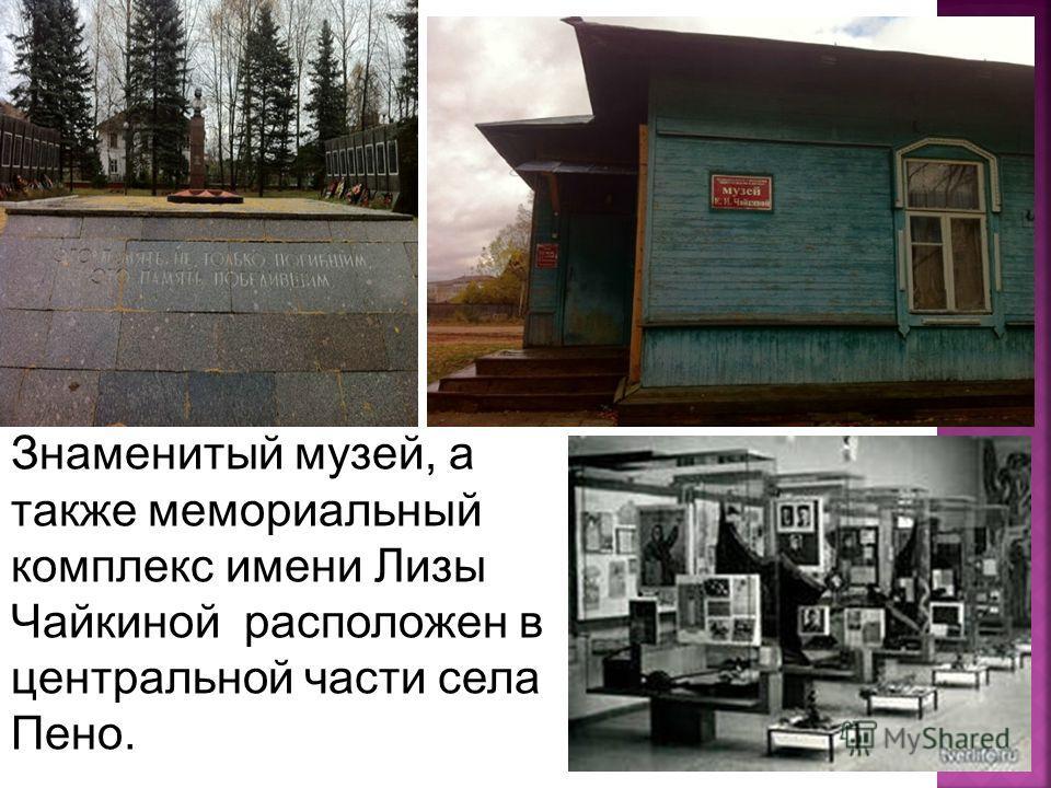 Знаменитый музей, а также мемориальный комплекс имени Лизы Чайкиной расположен в центральной части села Пено.