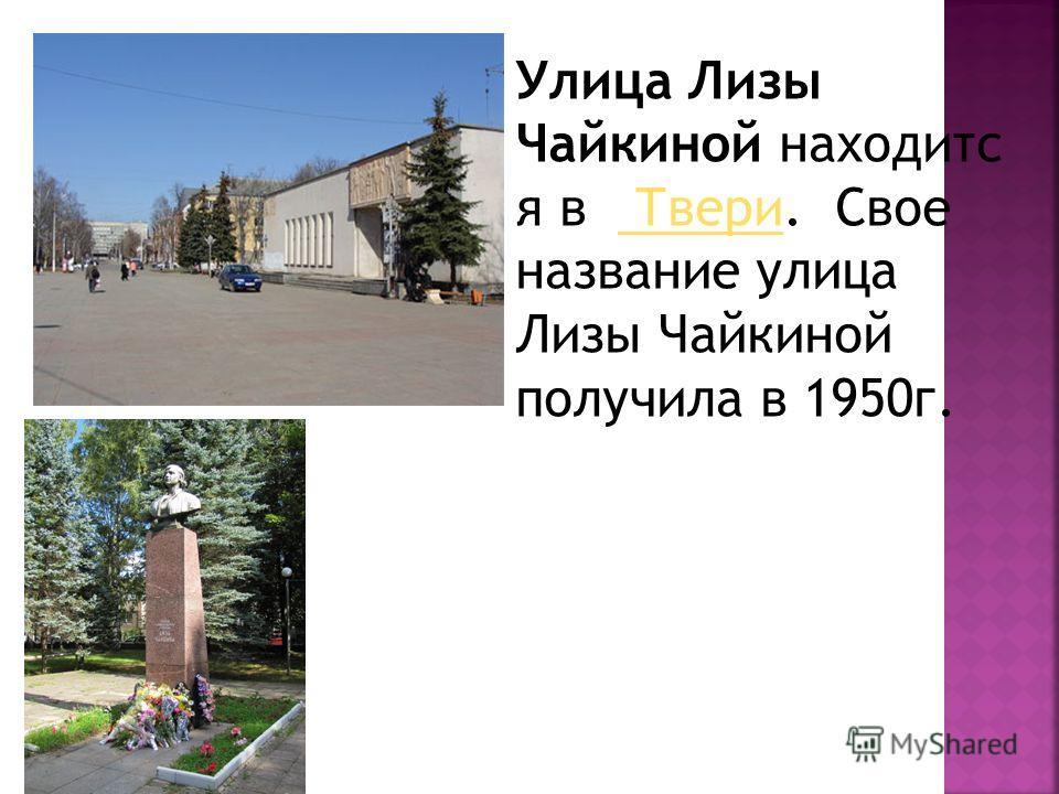 Улица Лизы Чайкиной находится в Твери. Свое название улица Лизы Чайкиной получила в 1950 г. Твери