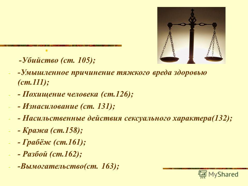 -Убийство (ст. 105); - -Умышленное причинение тяжкого вреда здоровью (ст.111); - - Похищение человека (ст.126); - - Изнасилование (ст. 131); - - Насильственные действия сексуального характера(132); - - Кража (ст.158); - - Грабёж (ст.161); - - Разбой