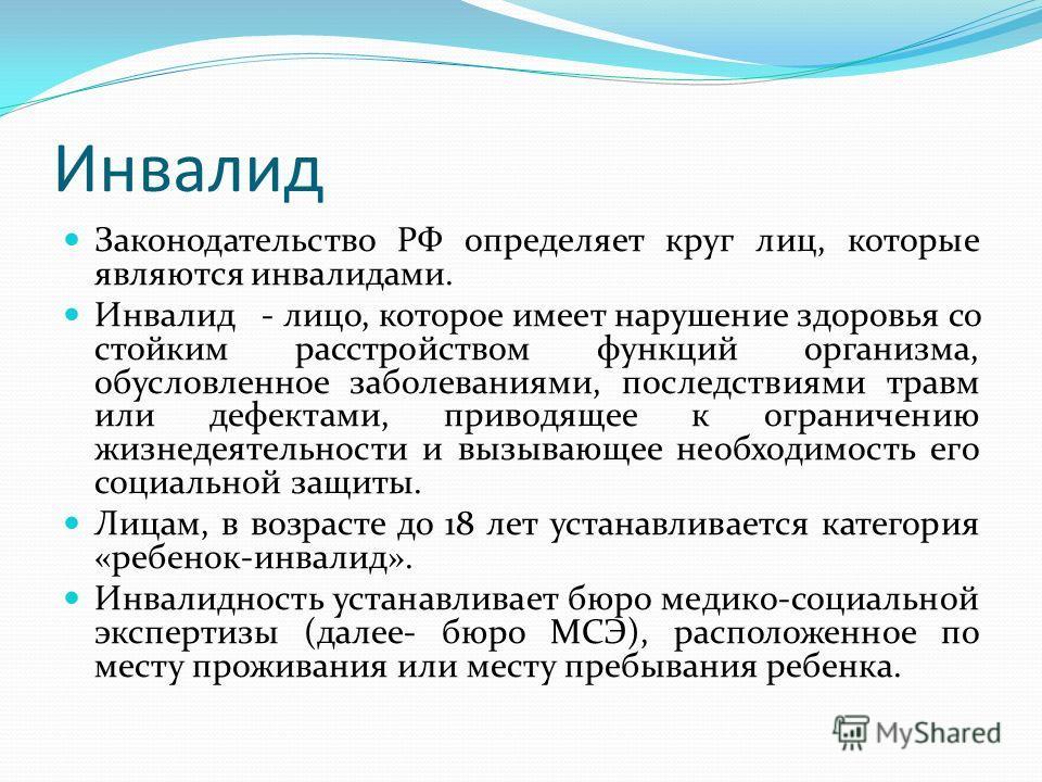 Инвалид Законодательство РФ определяет круг лиц, которые являются инвалидами. Инвалид - лицо, которое имеет нарушение здоровья со стойким расстройством функций организма, обусловленное заболеваниями, последствиями травм или дефектами, приводящее к ог