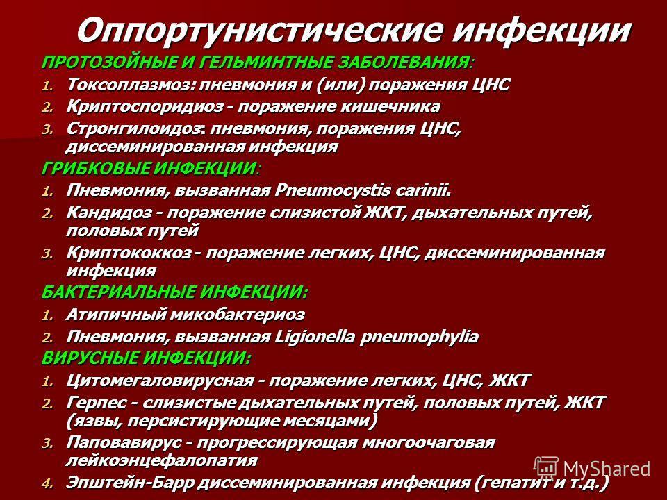 Оппортунистические инфекции ПРОТОЗОЙНЫЕ И ГЕЛЬМИНТНЫЕ ЗАБОЛЕВАНИЯ: 1. Токсоплазмоз: пневмония и (или) поражения ЦНС 2. Криптоспоридиоз - поражение кишечника 3. Стронгилоидоз: пневмония, поражения ЦНС, диссеминированная инфекция ГРИБКОВЫЕ ИНФЕКЦИИ: 1.