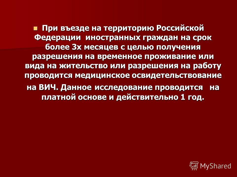 При въезде на территорию Российской Федерации иностранных граждан на срок более 3 х месяцев с целью получения разрешения на временное проживание или вида на жительство или разрешения на работу проводится медицинское освидетельствование на ВИЧ. Данное