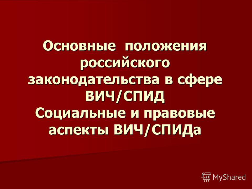 Основные положения российского законодательства в сфере ВИЧ/СПИД Социальные и правовые аспекты ВИЧ/СПИДа