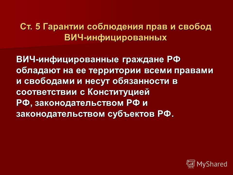 Ст. 5 Гарантии соблюдения прав и свобод ВИЧ-инфицированных ВИЧ-инфицированные граждане РФ обладают на ее территории всеми правами и свободами и несут обязанности в соответствии с Конституцией РФ, законодательством РФ и законодательством субъектов РФ.
