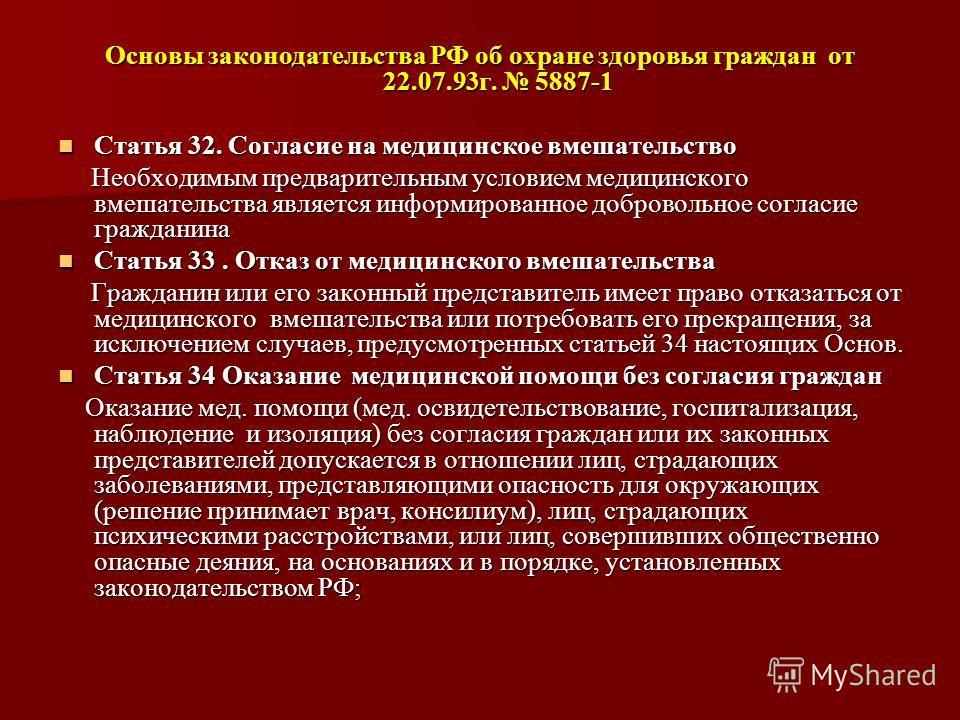 Основы законодательства РФ об охране здоровья граждан от 22.07.93 г. 5887-1 Статья 32. Согласие на медицинское вмешательство Статья 32. Согласие на медицинское вмешательство Необходимым предварительным условием медицинского вмешательства является инф