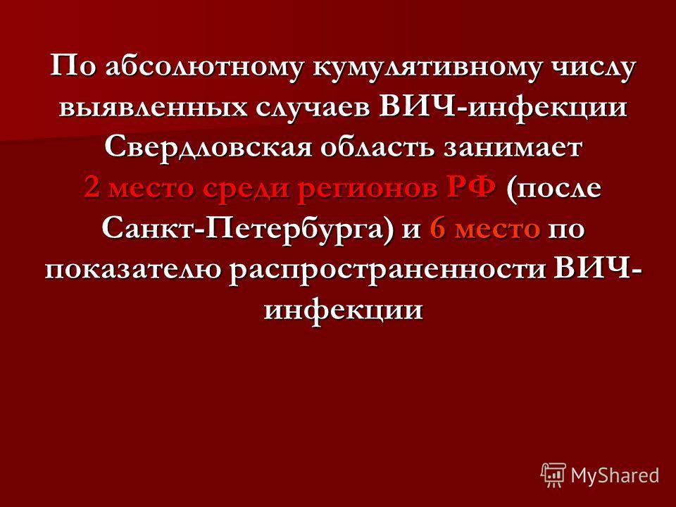 По абсолютному кумулятивному числу выявленных случаев ВИЧ-инфекции Свердловская область занимает 2 место среди регионов РФ (после Санкт-Петербурга) и 6 место по показателю распространенности ВИЧ- инфекции