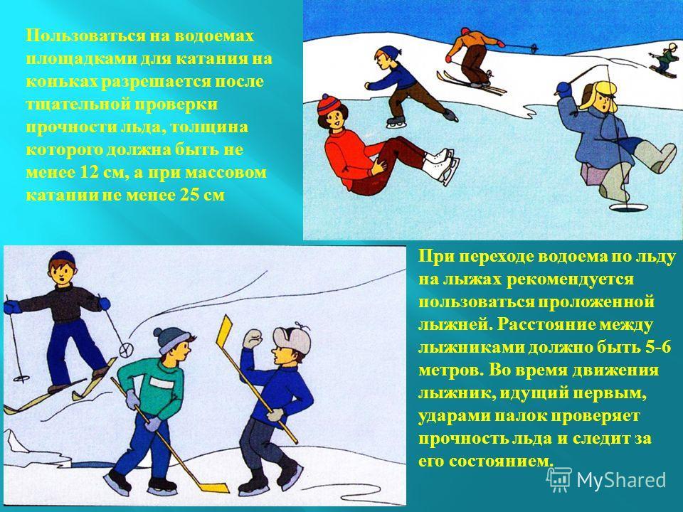 Во время движения по льду следует обходить опасные места и участки, покрытые толстым слоем снега. Безопасным для перехода является лед с зеленоватым оттенком и толщиной не менее 7 см. При переходе водоема по льду следует пользоваться оборудованными л