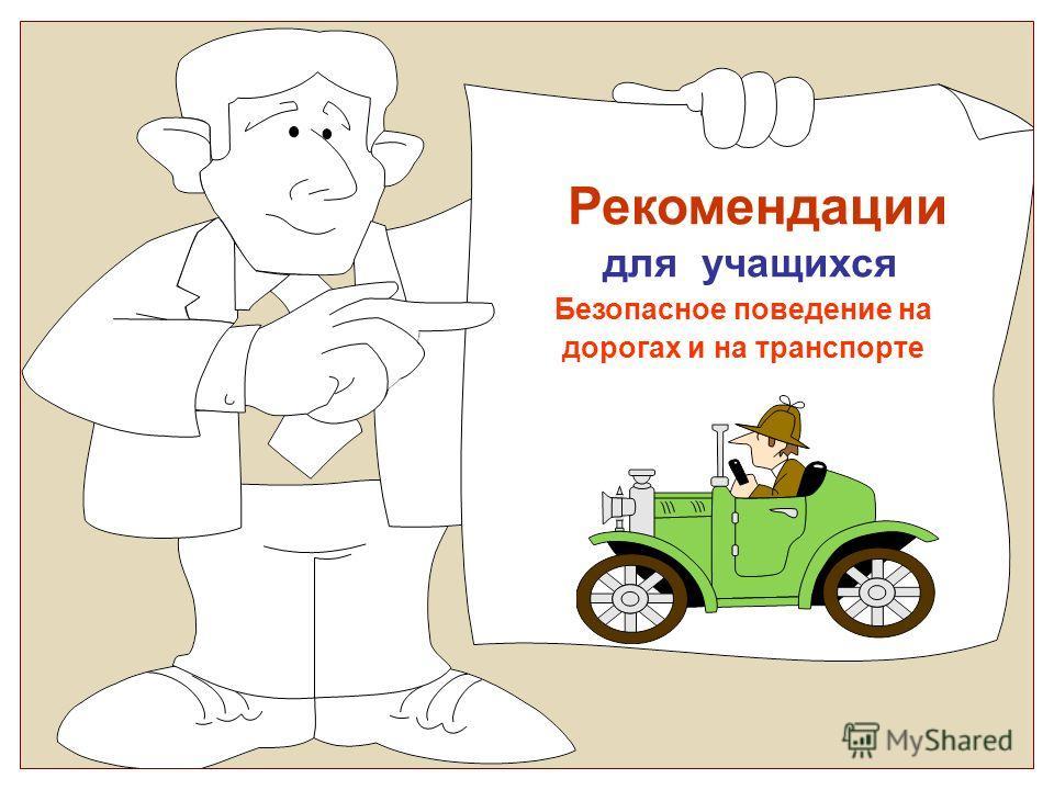 Рекомендации для учащихся Безопасное поведение на дорогах и на транспорте