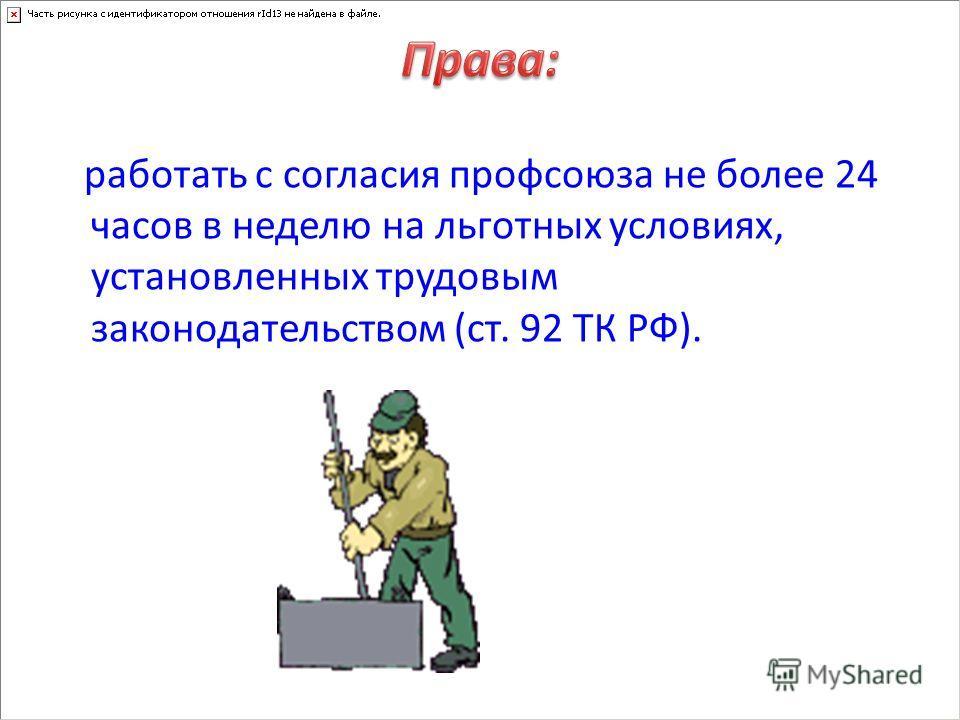 работать с согласия профсоюза не более 24 часов в неделю на льготных условиях, установленных трудовым законодательством (ст. 92 ТК РФ).