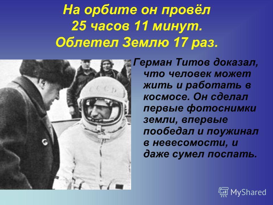 На орбите он провёл 25 часов 11 минут. Облетел Землю 17 раз. Герман Титов доказал, что человек может жить и работать в космосе. Он сделал первые фотоснимки земли, впервые пообедал и поужинал в невесомости, и даже сумел поспать.