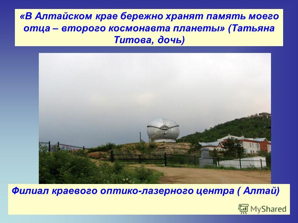 «В Алтайском крае бережно хранят память моего отца – второго космонавта планеты» (Татьяна Титова, дочь) Филиал краевого оптико-лазерного центра ( Алтай)