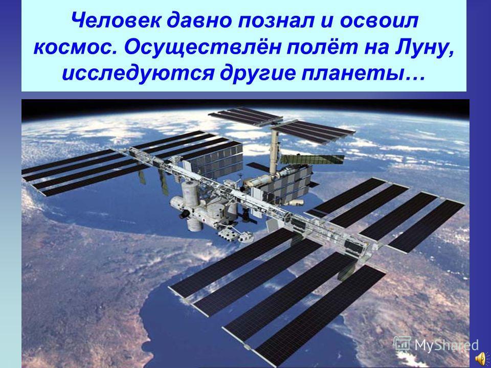 Человек давно познал и освоил космос. Осуществлён полёт на Луну, исследуются другие планеты…
