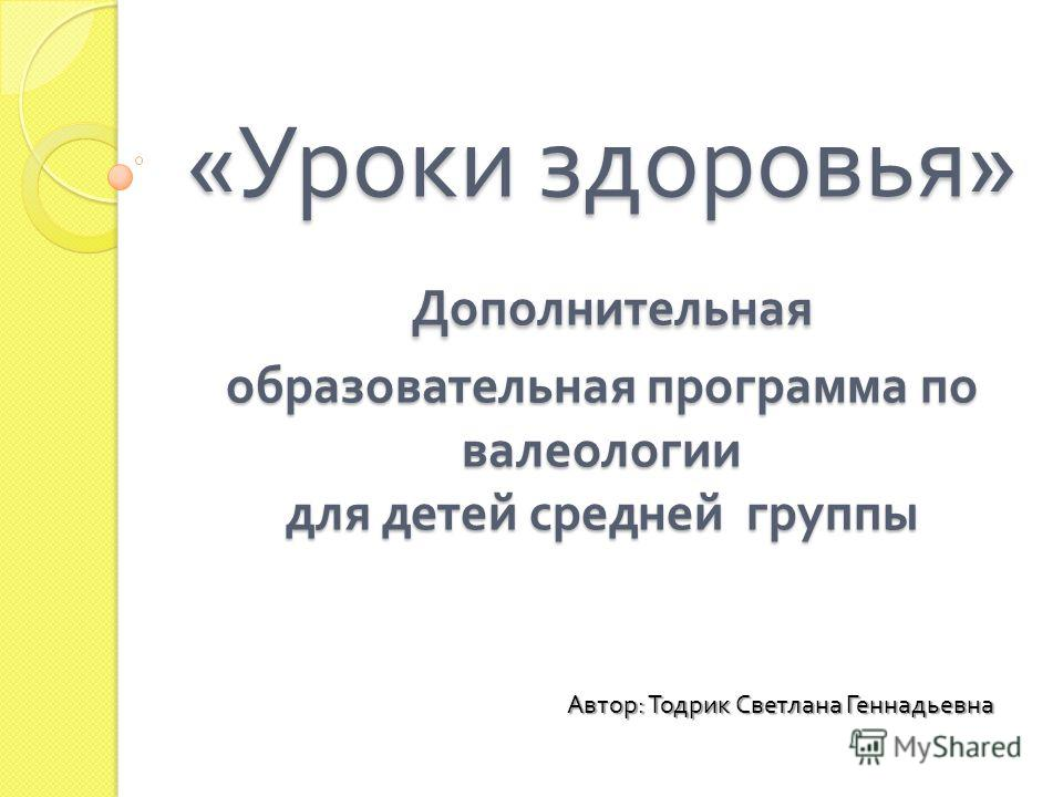 « Уроки здоровья » Дополнительная образовательная программа по валеологии для детей средней группы Автор : Тодрик Светлана Геннадьевна