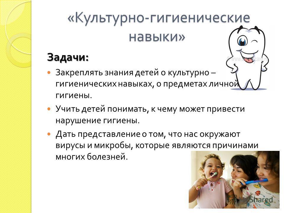 « Культурно - гигиенические навыки » « Культурно - гигиенические навыки » Задачи : Закреплять знания детей о культурно – гигиенических навыках, о предметах личной гигиены. Учить детей понимать, к чему может привести нарушение гигиены. Дать представле