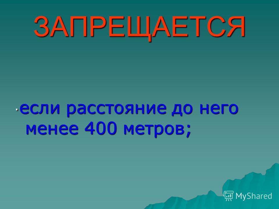 ЗАПРЕЩАЕТСЯ · если расстояние до него менее 400 метров;