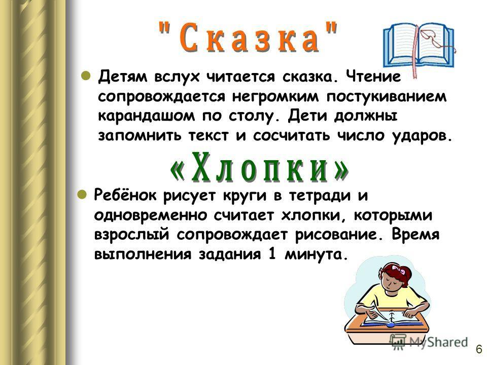Детям вслух читается сказка. Чтение сопровождается негромким постукиванием карандашом по столу. Дети должны запомнить текст и сосчитать число ударов. Ребёнок рисует круги в тетради и одновременно считает хлопки, которыми взрослый сопровождает рисован