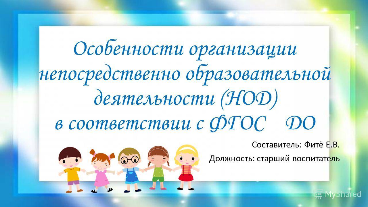 Особенности организации непосредственно образовательной деятельности (НОД) в соответствии с ФГОС ДО Составитель: Фитё Е.В. Должность: старший воспитатель