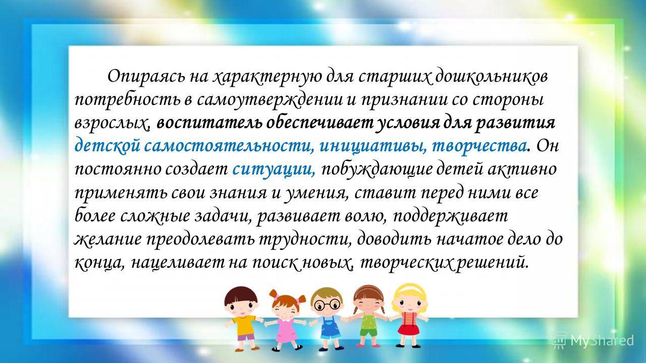 Опираясь на характерную для старших дошкольников потребность в самоутверждении и признании со стороны взрослых, воспитатель обеспечивает условия для развития детской самостоятельности, инициативы, творчества. Он постоянно создает ситуации, побуждающи