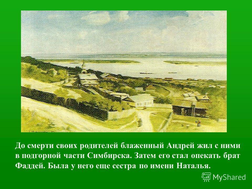 До смерти своих родителей блаженный Андрей жил с ними в подгорной части Симбирска. Затем его стал опекать брат Фаддей. Была у него еще сестра по имени Наталья.