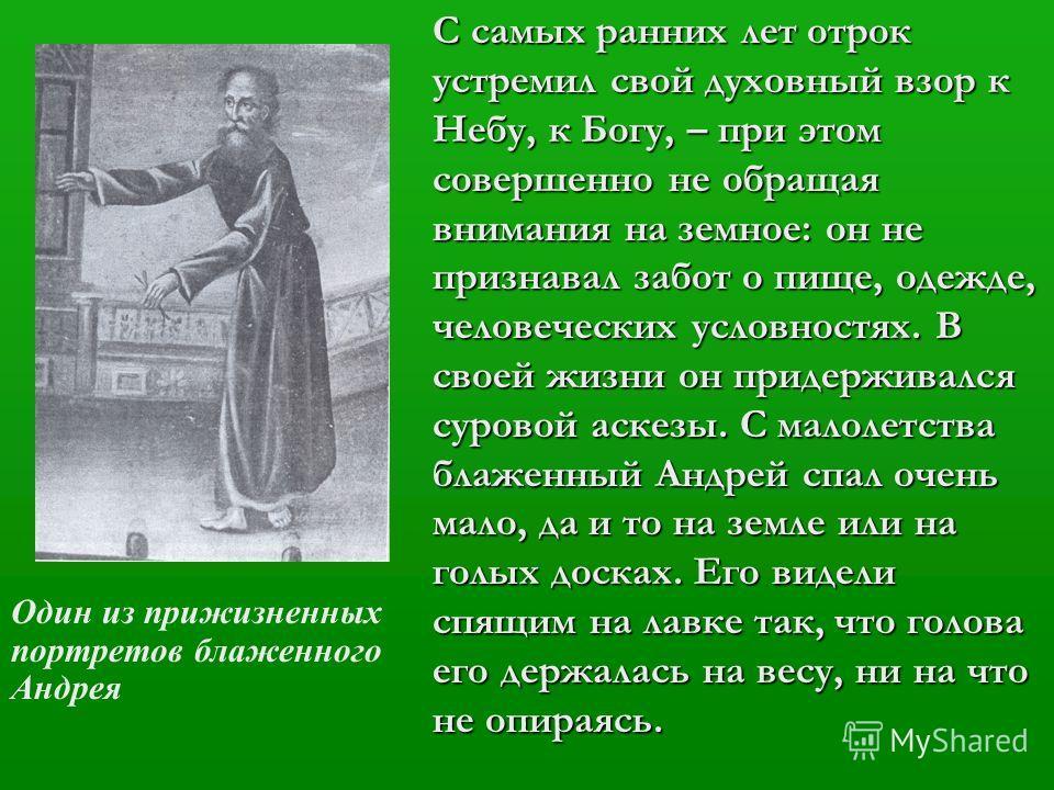 С самых ранних лет отрок устремил свой духовный взор к Небу, к Богу, – при этом совершенно не обращая внимания на земное: он не признавал забот о пище, одежде, человеческих условностях. В своей жизни он придерживался суровой аскезы. С малолетства бла