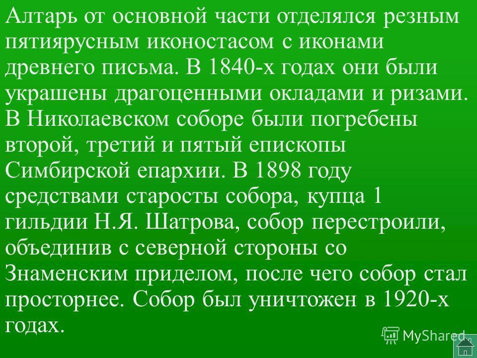 Алтарь от основной части отделялся резным пятиярусным иконостасом с иконами древнего письма. В 1840-х годах они были украшены драгоценными окладами и ризами. В Николаевском соборе были погребены второй, третий и пятый епископы Симбирской епархии. В 1