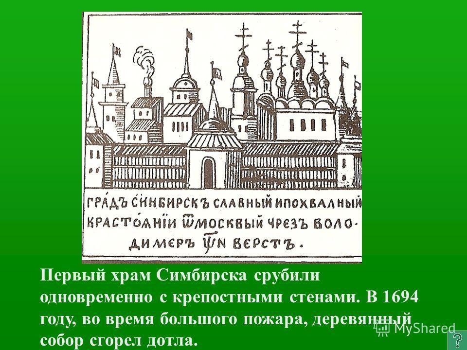 Первый храм Симбирска срубили одновременно с крепостными стенами. В 1694 году, во время большого пожара, деревянный собор сгорел дотла.