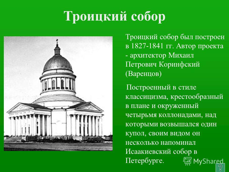 Троицкий собор был построен в 1827-1841 гг. Автор проекта - архитектор Михаил Петрович Коринфский (Варенцов) Построенный в стиле классицизма, крестообразный в плане и окруженный четырьмя колоннадами, над которыми возвышался один купол, своим видом он