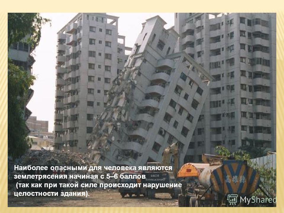 Наиболее опасными для человека являются землетрясения начиная с 5–6 баллов (так как при такой силе происходит нарушение целостности здания).