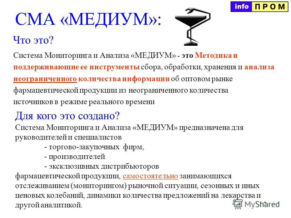7 СМА «МЕДИУМ»: Система Мониторинга и Анализа «МЕДИУМ» предназначена для руководителей и специалистов - торгово-закупочных фирм, - производителей - эксклюзивных дистрибьюторов фармацевтической продукции, самостоятельно занимающихся отслеживанием (мон