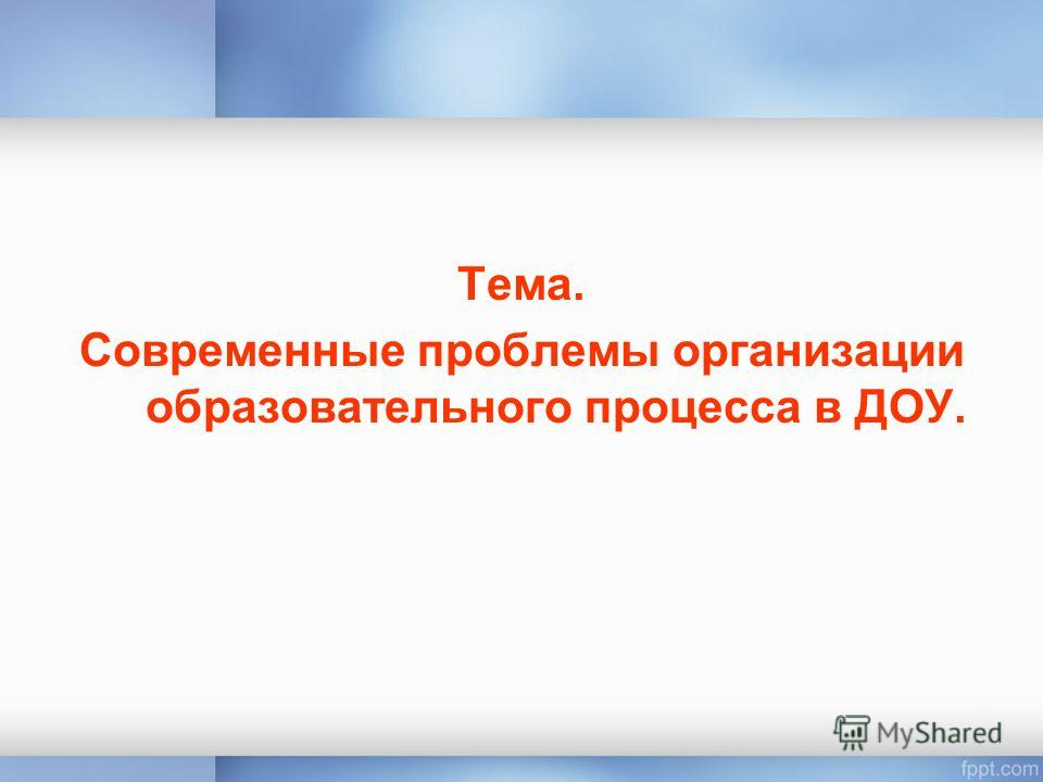 Тема. Современные проблемы организации образовательного процесса в ДОУ.