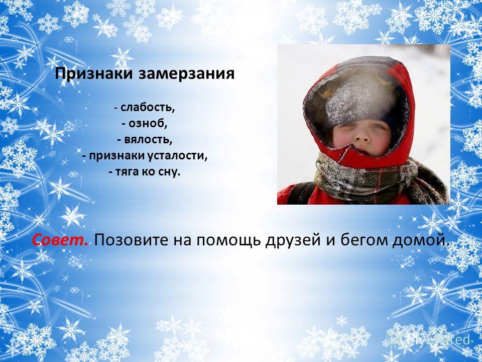 Признаки замерзания - слабость, - озноб, - вялость, - признаки усталости, - тяга ко сну. Совет. Позовите на помощь друзей и бегом домой.
