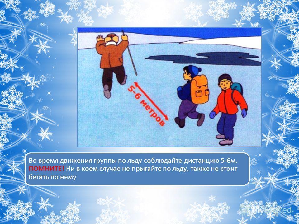 Во время движения группы по льду соблюдайте дистанцию 5-6 м. ПОМНИТЕ! Ни в коем случае не прыгайте по льду, также не стоит бегать по нему