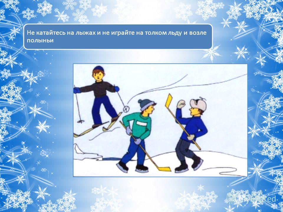 Не катайтесь на лыжах и не играйте на толком льду и возле полыньи