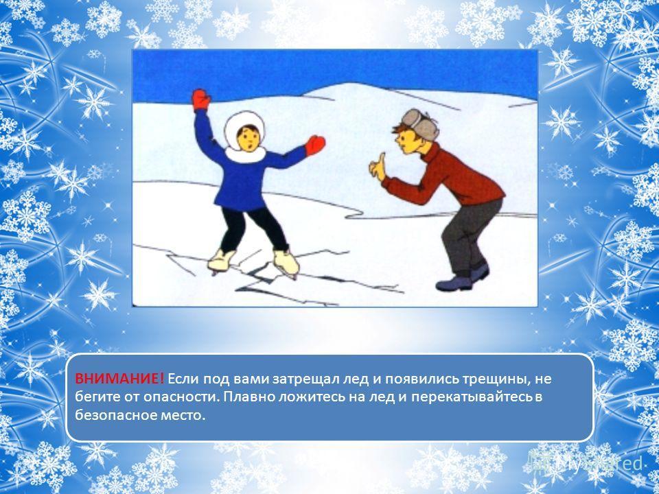 ВНИМАНИЕ! Если под вами затрещал лед и появились трещины, не бегите от опасности. Плавно ложитесь на лед и перекатывайтесь в безопасное место.