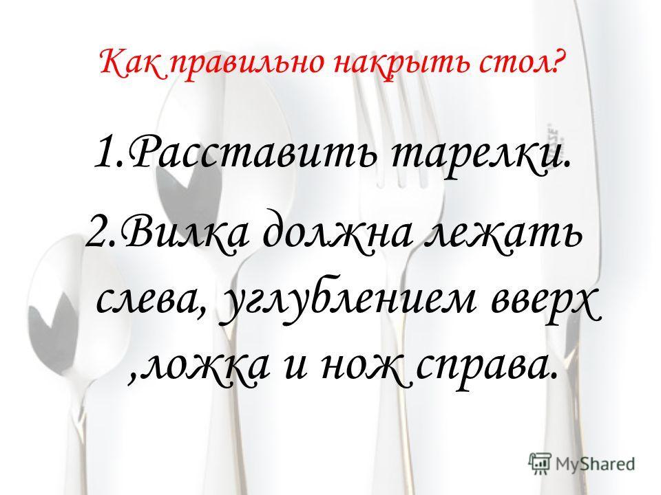 Как правильно накрыть стол? 1. Расставить тарелки. 2. Вилка должна лежать слева, углублением вверх,ложка и нож справа.