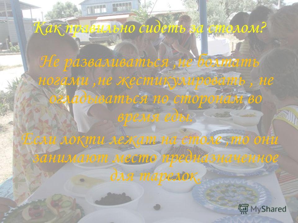 Как правильно сидеть за столом? Не разваливаться,не болтать ногами,не жестикулировать, не огладываться по сторонам во время еды. Если локти лежат на столе,то они занимают место предназначенное для тарелок.