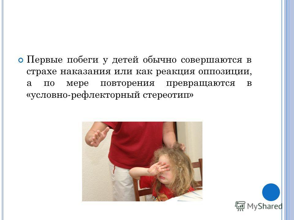 Первые побеги у детей обычно совершаются в страхе наказания или как реакция оппозиции, а по мере повторения превращаются в «условно-рефлекторный стереотип»