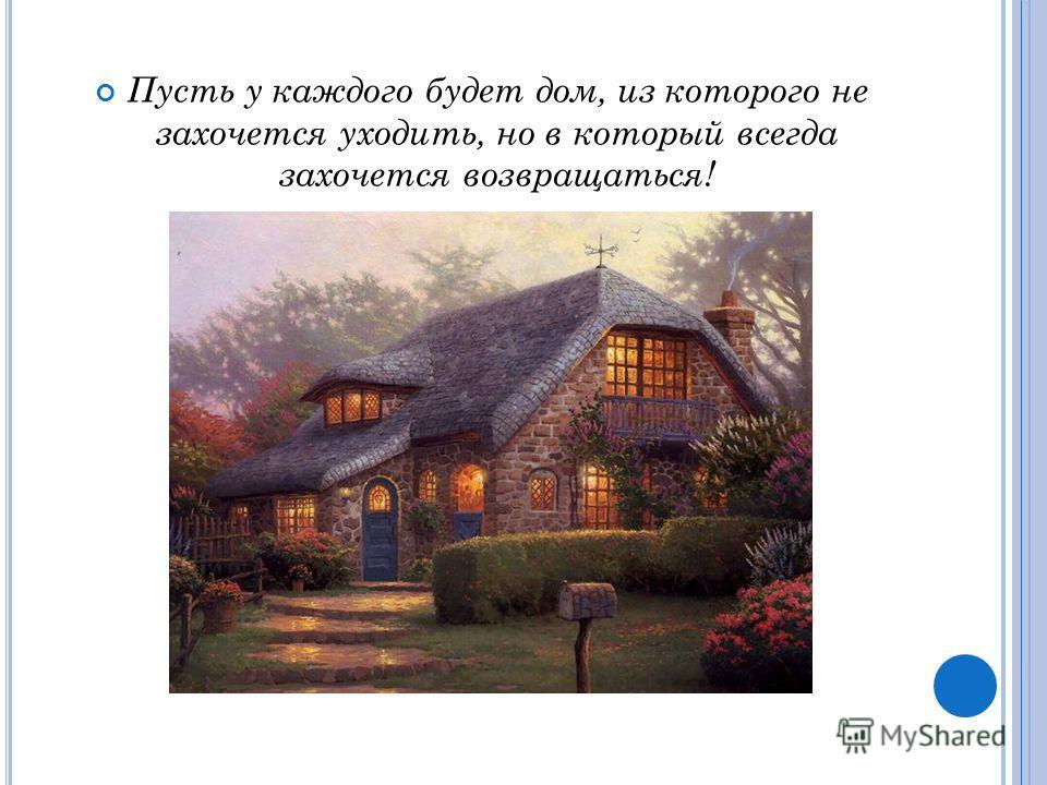 Пусть у каждого будет дом, из которого не захочется уходить, но в который всегда захочется возвращаться!