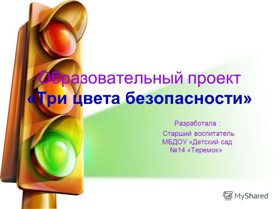 Образовательный проект «Три цвета безопасности» Разработала : Старший воспитатель МБДОУ «Детский сад 14 «Теремок»