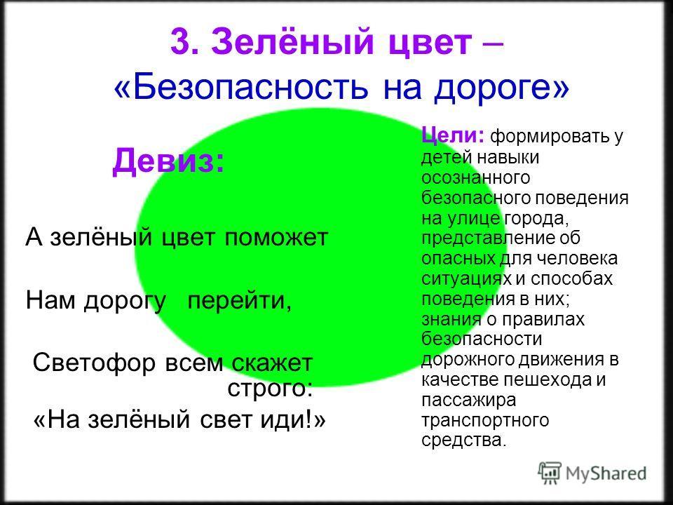 3. Зелёный цвет – «Безопасность на дороге» Девиз: А зелёный цвет поможет Нам дорогу перейти, Светофор всем скажет строго: «На зелёный свет иди!» Цели: формировать у детей навыки осознанного безопасного поведения на улице города, представление об опас