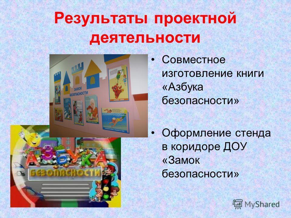 Результаты проектной деятельности Совместное изготовление книги «Азбука безопасности» Оформление стенда в коридоре ДОУ «Замок безопасности»