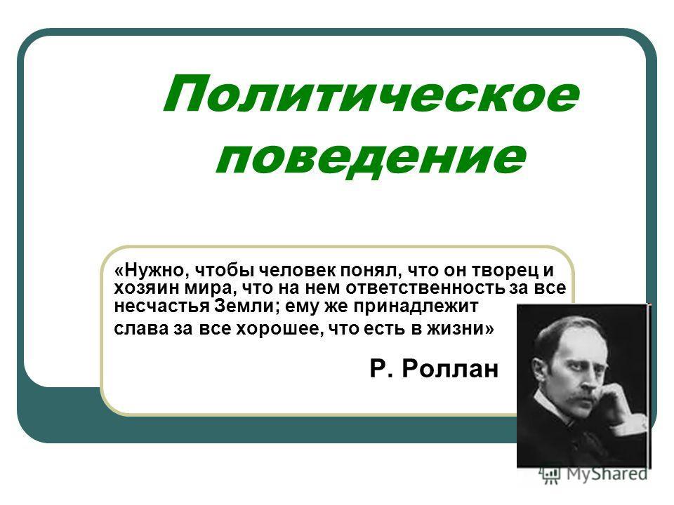Политическое поведение «Нужно, чтобы человек понял, что он творец и хозяин мира, что на нем ответственность за все несчастья Земли; ему же принадлежит слава за все хорошее, что есть в жизни» Р. Роллан