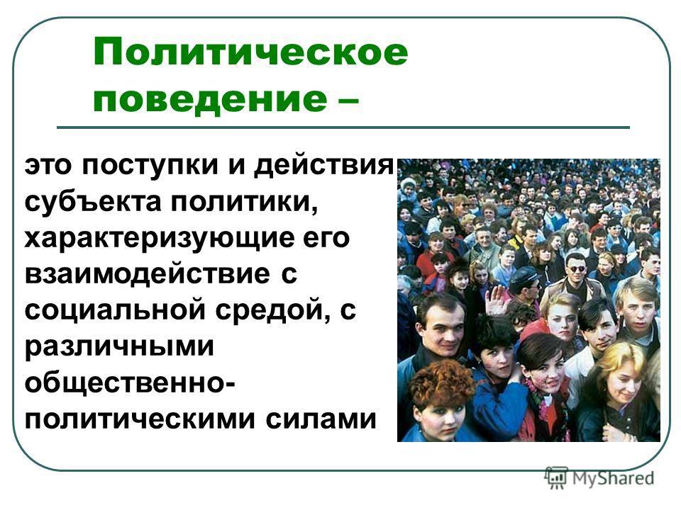Политическое поведение – это поступки и действия субъекта политики, характеризующие его взаимодействие с социальной средой, с различными общественно- политическими силами